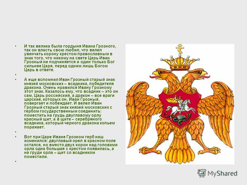 И так велика была гордыня Ивана Грозного, так он власть свою любил, что велел увенчать корону крестом православным в знак того, что никому на свете Царь Иван Грозный не подчиняется и один только Бог сильнее Царя, перед одним лишь Богом Царь в ответе.