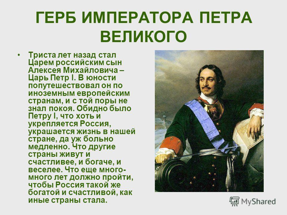 ГЕРБ ИМПЕРАТОРА ПЕТРА ВЕЛИКОГО Триста лет назад стал Царем российским сын Алексея Михайловича – Царь Петр I. В юности попутешествовал он по иноземным европейским странам, и с той поры не знал покоя. Обидно было Петру I, что хоть и укрепляется Россия,