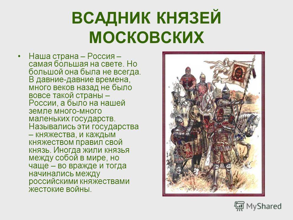 ВСАДНИК КНЯЗЕЙ МОСКОВСКИХ Наша страна – Россия – самая большая на свете. Но большой она была не всегда. В давние-давние времена, много веков назад не было вовсе такой страны – России, а было на нашей земле много-много маленьких государств. Назывались