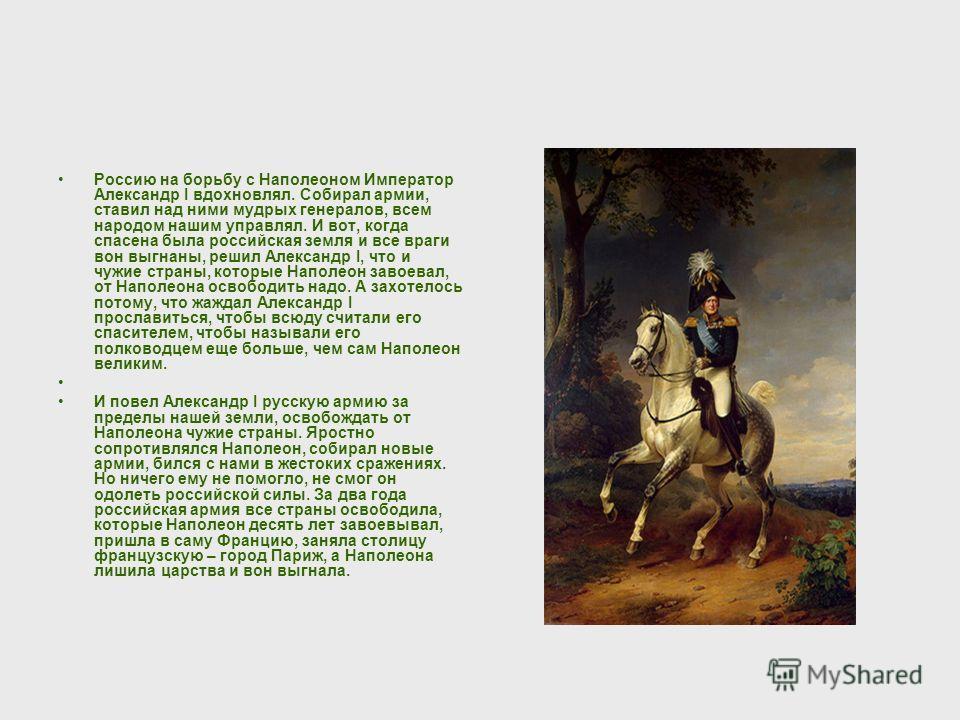 Россию на борьбу с Наполеоном Император Александр I вдохновлял. Собирал армии, ставил над ними мудрых генералов, всем народом нашим управлял. И вот, когда спасена была российская земля и все враги вон выгнаны, решил Александр I, что и чужие страны, к