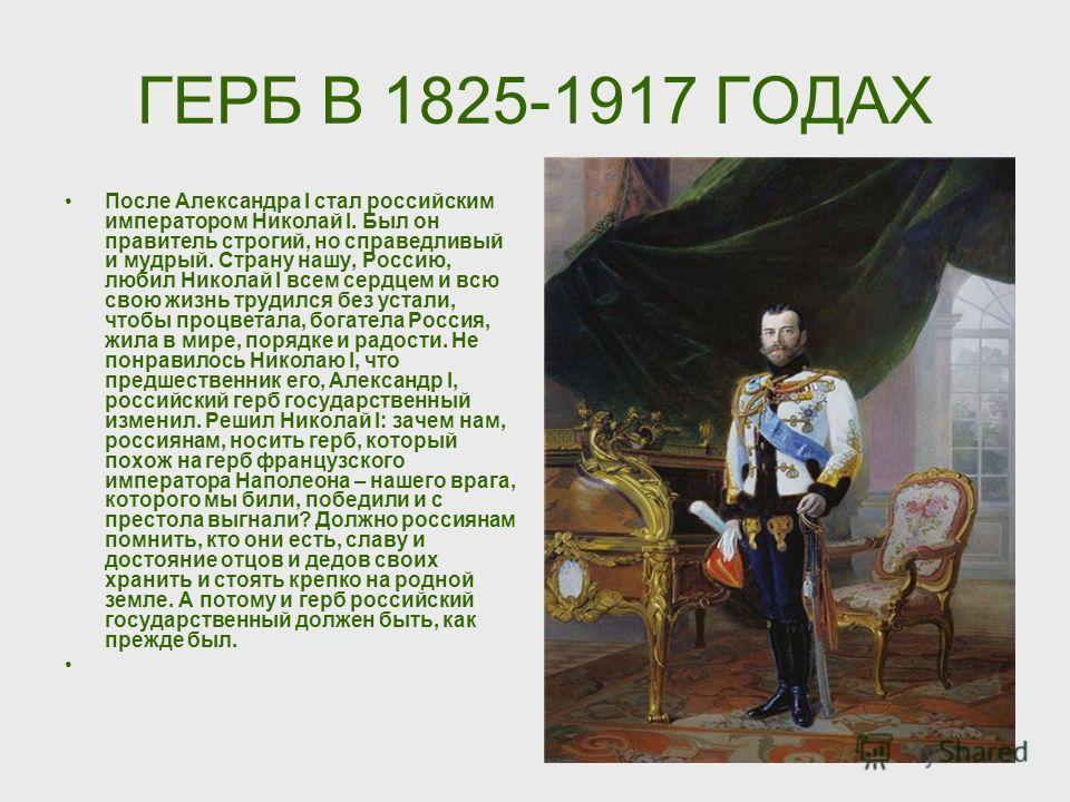 ГЕРБ В 1825-1917 ГОДАХ После Александра I стал российским императором Николай I. Был он правитель строгий, но справедливый и мудрый. Страну нашу, Россию, любил Николай I всем сердцем и всю свою жизнь трудился без устали, чтобы процветала, богатела Ро