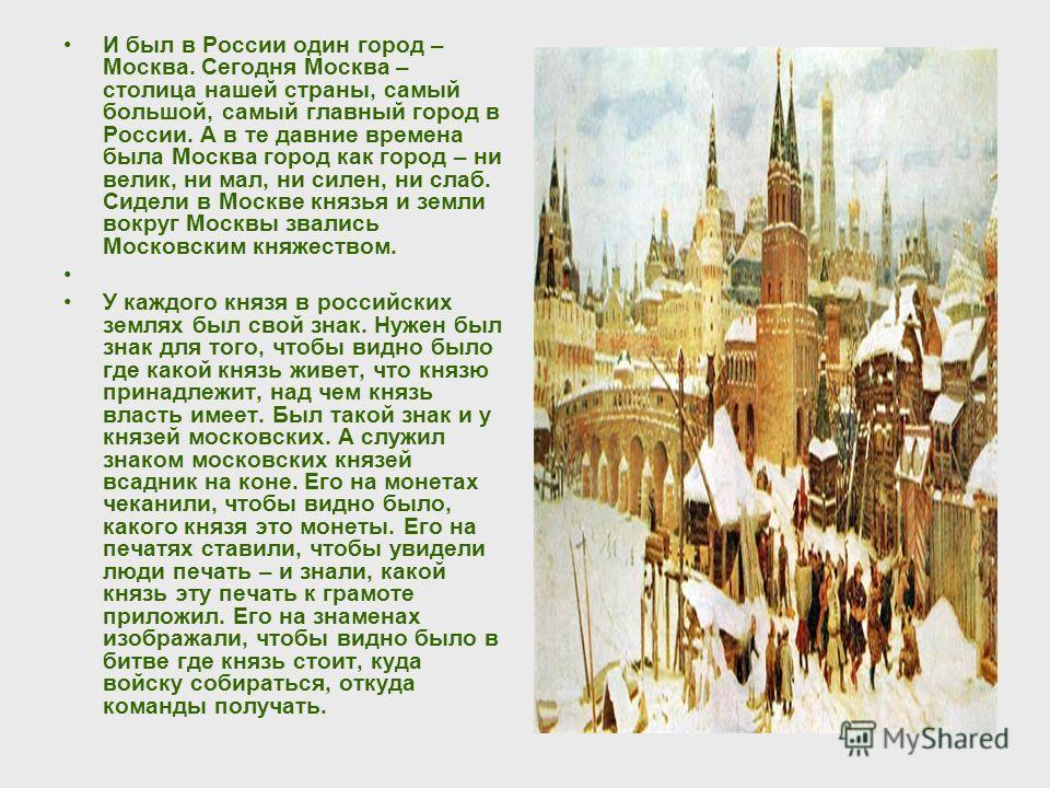 И был в России один город – Москва. Сегодня Москва – столица нашей страны, самый большой, самый главный город в России. А в те давние времена была Москва город как город – ни велик, ни мал, ни силен, ни слаб. Сидели в Москве князья и земли вокруг Мос