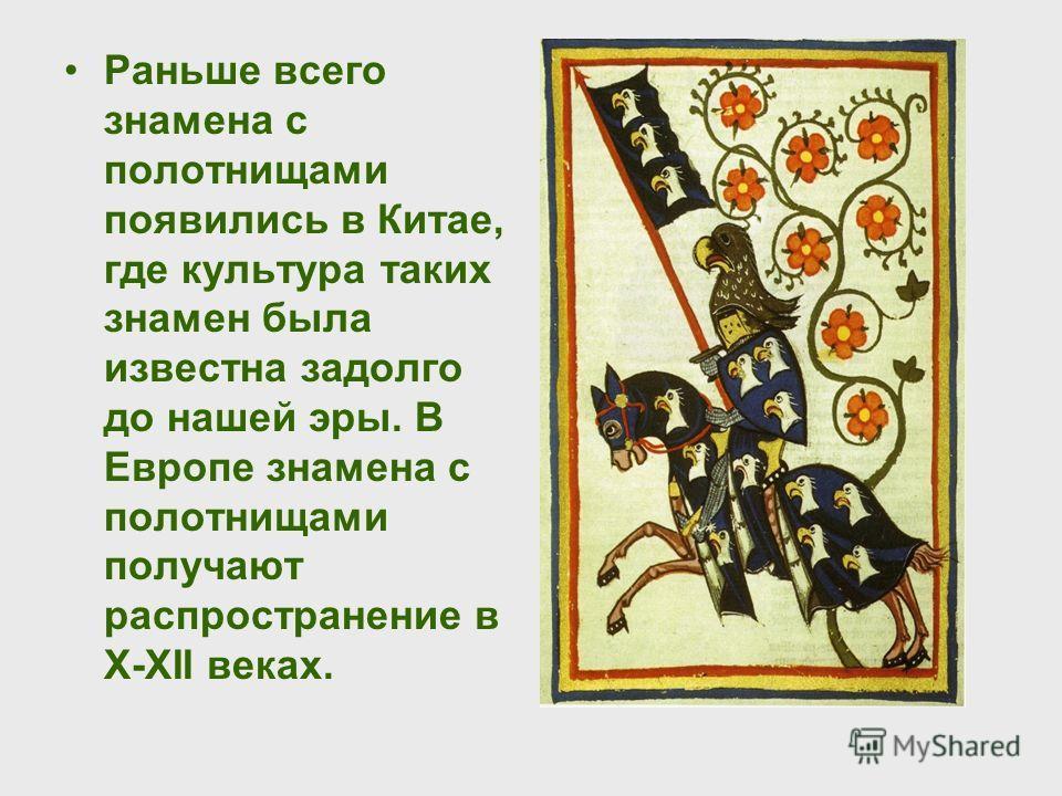 Раньше всего знамена с полотнищами появились в Китае, где культура таких знамен была известна задолго до нашей эры. В Европе знамена с полотнищами получают распространение в X-XII веках.
