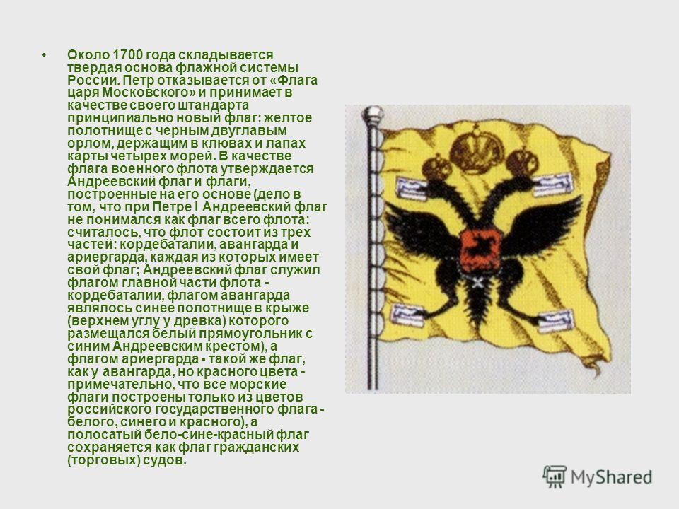 Около 1700 года складывается твердая основа флажной системы России. Петр отказывается от «Флага царя Московского» и принимает в качестве своего штандарта принципиально новый флаг: желтое полотнище с черным двуглавым орлом, держащим в клювах и лапах к