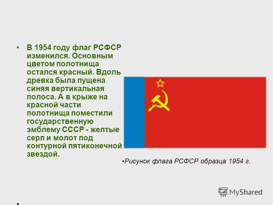 В 1954 году флаг РСФСР изменился. Основным цветом полотнища остался красный. Вдоль древка была пущена синяя вертикальная полоса. А в крыже на красной части полотнища поместили государственную эмблему СССР - желтые серп и молот под контурной пятиконеч