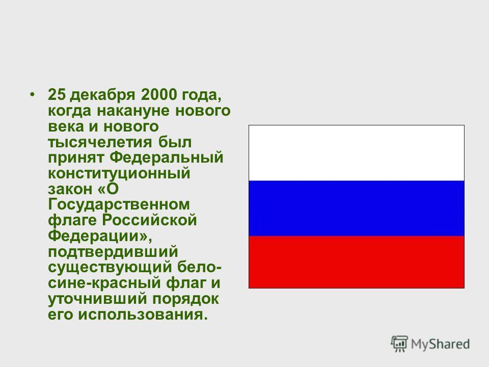 25 декабря 2000 года, когда накануне нового века и нового тысячелетия был принят Федеральный конституционный закон «О Государственном флаге Российской Федерации», подтвердивший существующий бело- сине-красный флаг и уточнивший порядок его использован