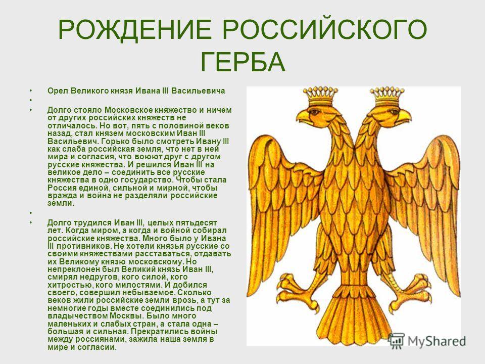 РОЖДЕНИЕ РОССИЙСКОГО ГЕРБА Орел Великого князя Ивана III Васильевича Долго стояло Московское княжество и ничем от других российских княжеств не отличалось. Но вот, пять с половиной веков назад, стал князем московским Иван III Васильевич. Горько было