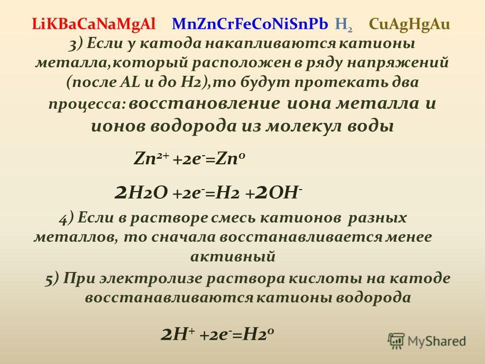 3) Если у катода накапливаются катионы металла,который расположен в ряду напряжений (после AL и до H2),то будут протекать два процесса: восстановление иона металла и ионов водорода из молекул воды Zn 2+ +2e - =Zn 0 2 H2O +2e - =H2 + 2 OH - 4) Если в