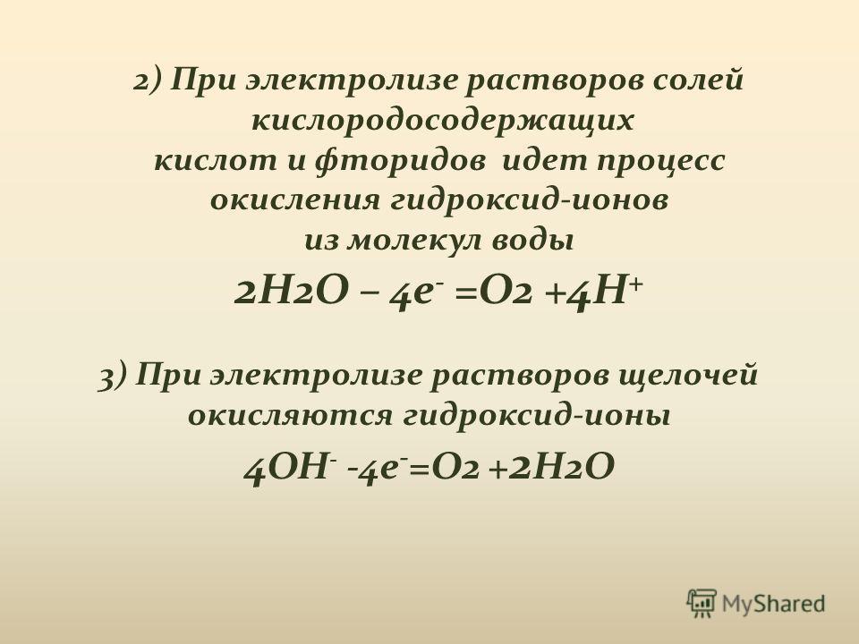 3) При электролизе растворов щелочей окисляются гидроксид-ионы 4 OH - -4e - =O2 + 2 H2O 2) При электролизе растворов солей кислородосодержащих кислот и фторидов идет процесс окисления гидроксид-ионов из молекул воды 2 H2O – 4e - =O2 + 4 H +