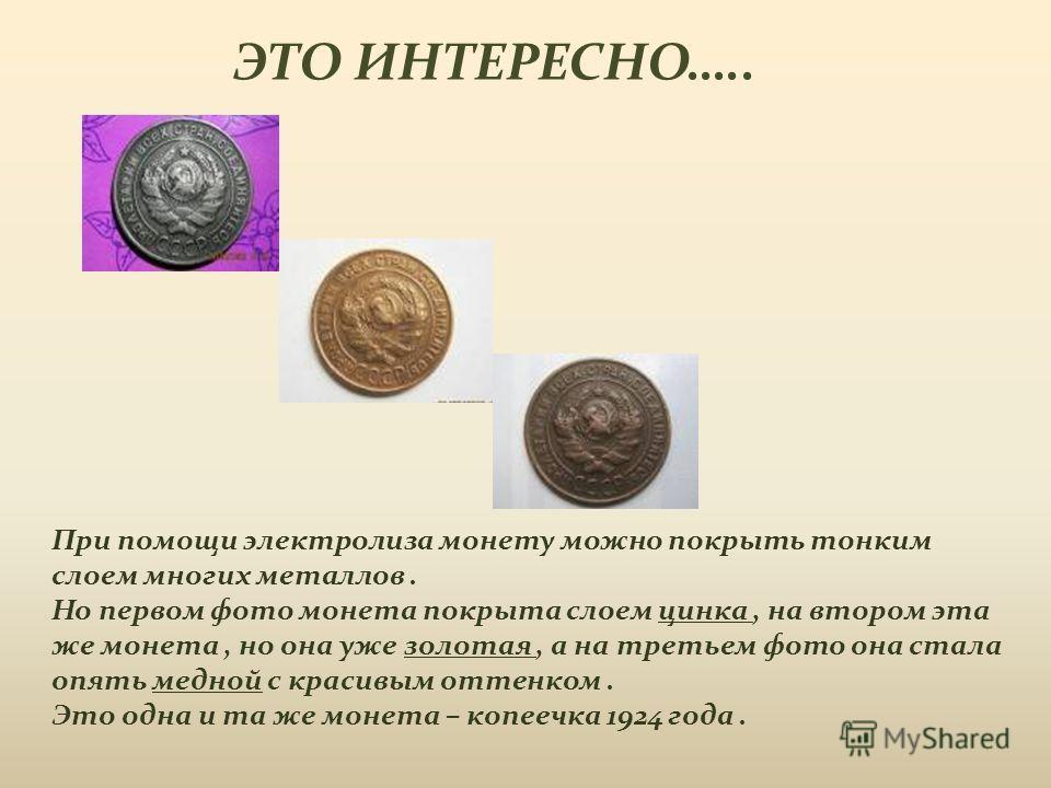 При помощи электролиза монету можно покрыть тонким слоем многих металлов. Но первом фото монета покрыта слоем цинка, на втором эта же монета, но она уже золотая, а на третьем фото она стала опять медной с красивым оттенком. Это одна и та же монета –