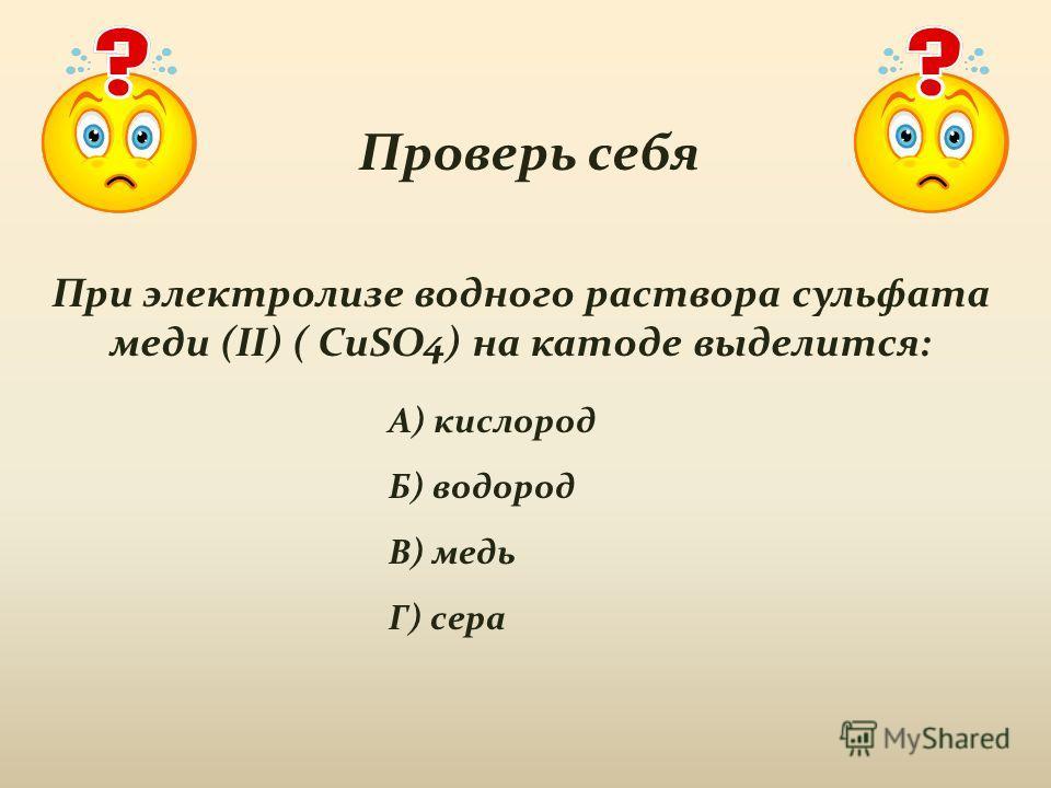 Проверь себя При электролизе водного раствора сульфата меди (II) ( CuSO4) на катоде выделится: А) кислород Б) водород В) медь Г) сера