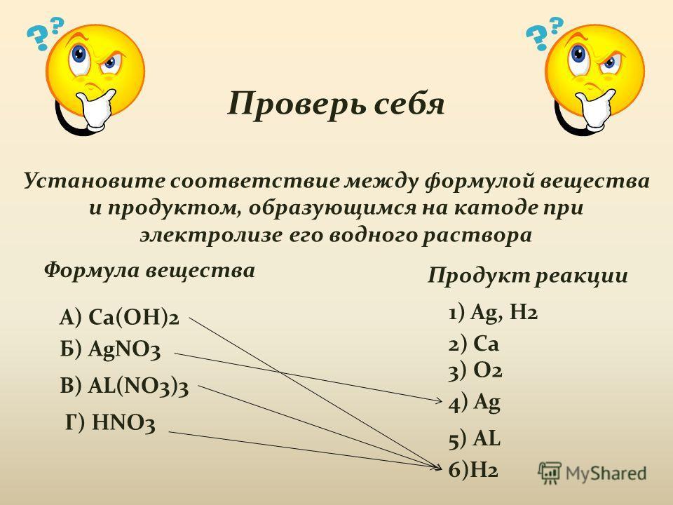 Проверь себя Установите соответствие между формулой вещества и продуктом, образующимся на катоде при электролизе его водного раствора Формула вещества Продукт реакции А) Ca(OH)2 Б) AgNO3 В) AL(NO3)3 Г) HNO3 1) Ag, H2 2) Ca 3) O2 4) Ag 5) AL 6)H2