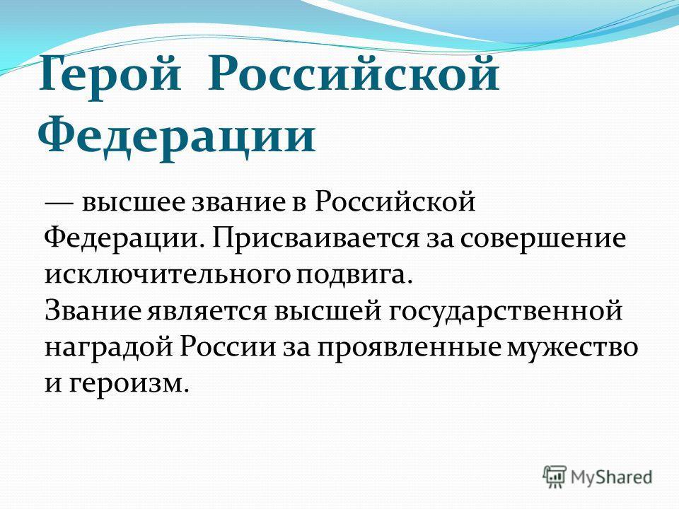 Герой Российской Федерации высшее звание в Российской Федерации. Присваивается за совершение исключительного подвига. Звание является высшей государственной наградой России за проявленные мужество и героизм.