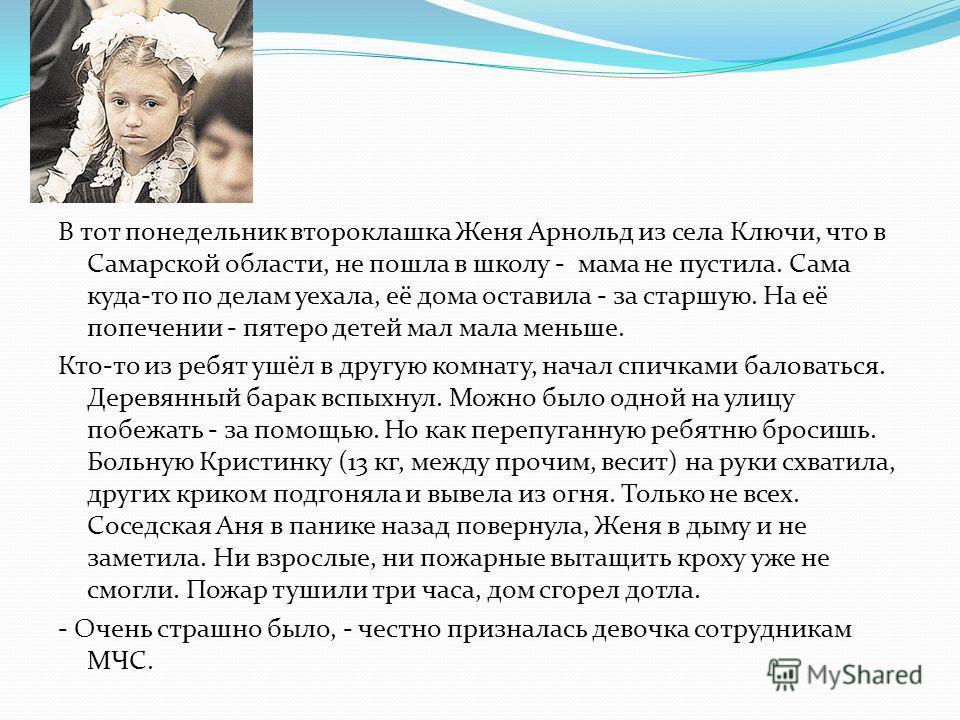 В тот понедельник второклашка Женя Арнольд из села Ключи, что в Самарской области, не пошла в школу - мама не пустила. Сама куда-то по делам уехала, её дома оставила - за старшую. На её попечении - пятеро детей мал мала меньше. Кто-то из ребят ушёл в