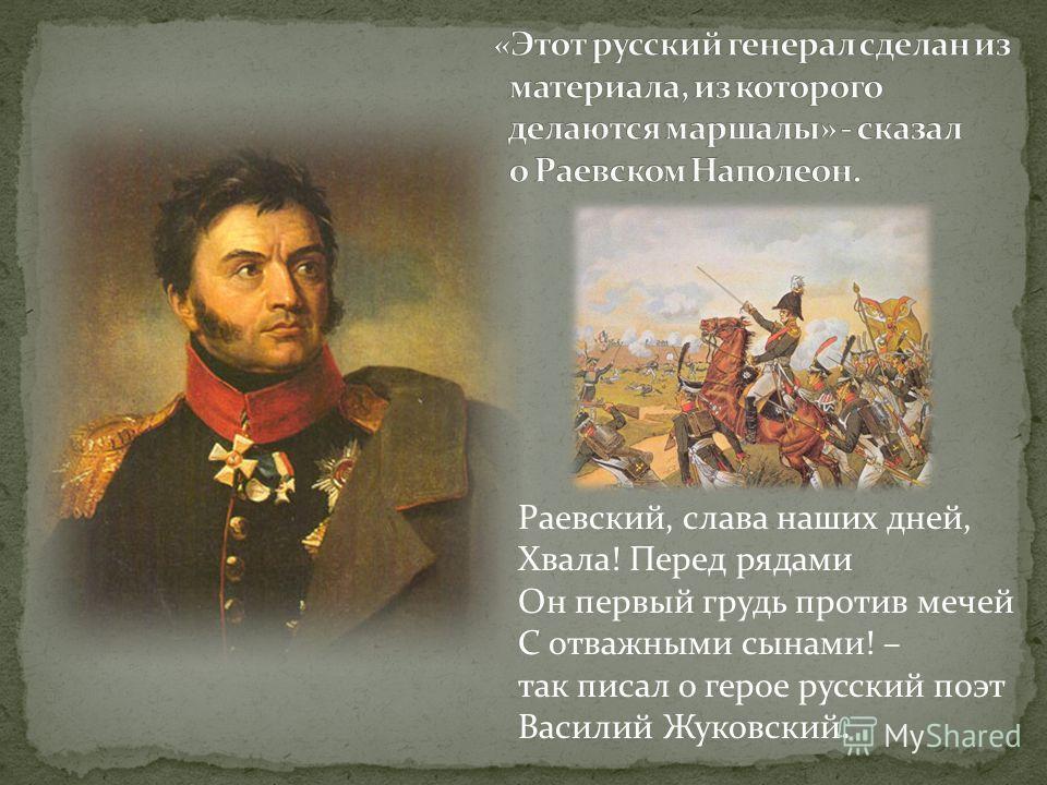 Раевский, слава наших дней, Хвала! Перед рядами Он первый грудь против мечей С отважными сынами! – так писал о герое русский поэт Василий Жуковский.