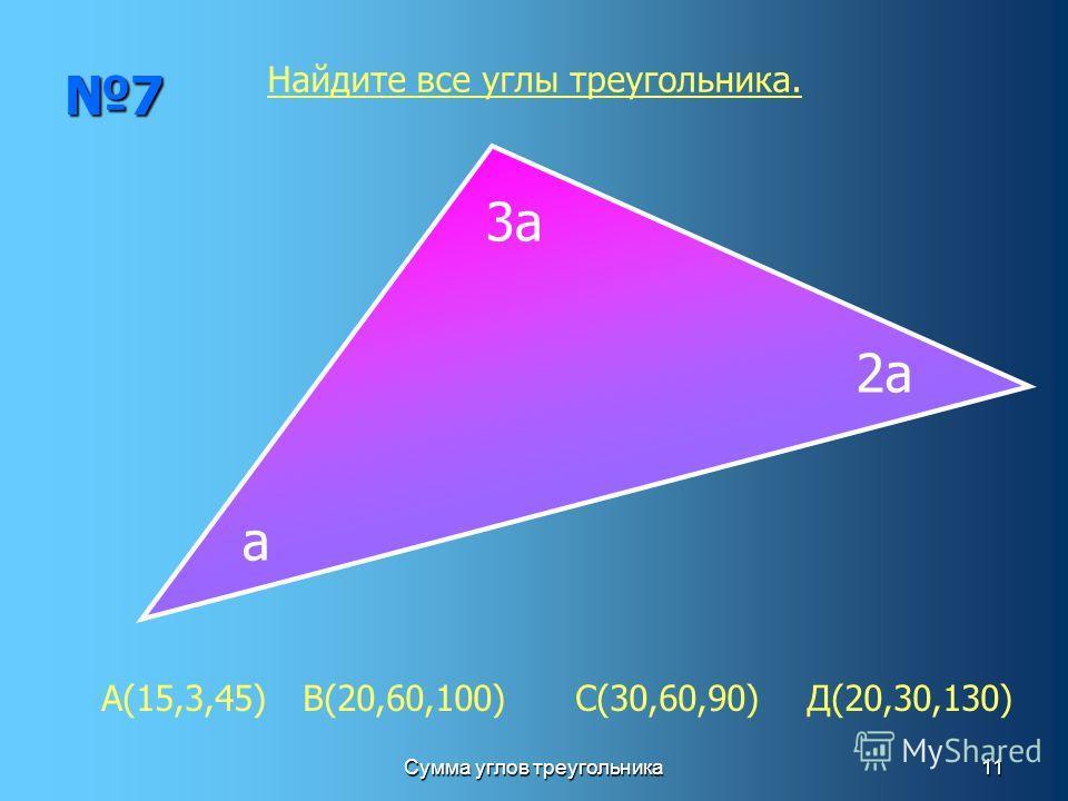 Сумма углов треугольника11 7 а 2а 3а Найдите все углы треугольника. А(15,3,45) В(20,60,100) С(30,60,90) Д(20,30,130)
