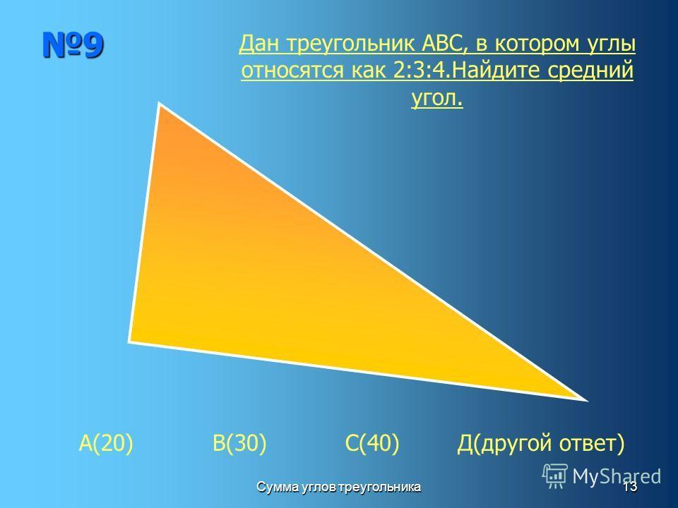 Сумма углов треугольника13 9 А(20) В(30) С(40) Д(другой ответ) Дан треугольник АВС, в котором углы относятся как 2:3:4.Найдите средний угол.