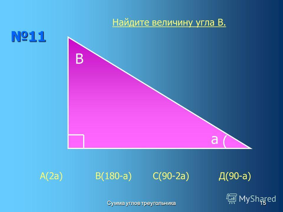Сумма углов треугольника15 11 В а ( А(2а) В(180-а) С(90-2а) Д(90-а) Найдите величину угла В.