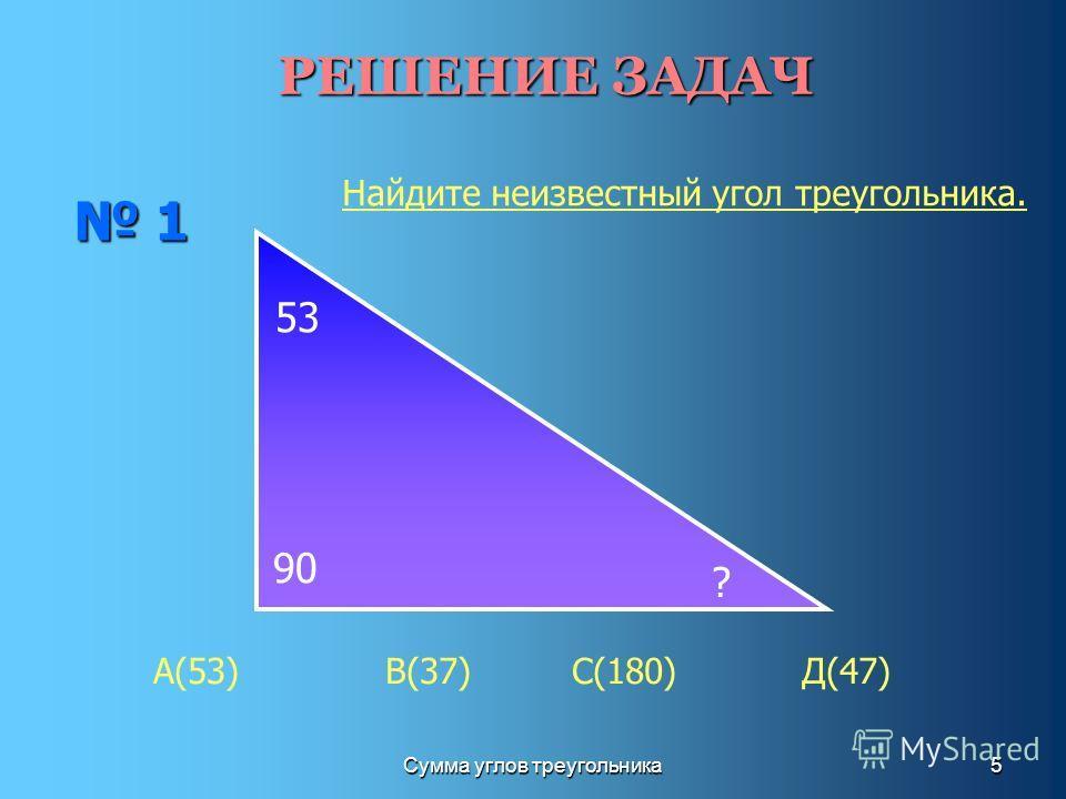 Сумма углов треугольника5 РЕШЕНИЕ ЗАДАЧ 1 Найдите неизвестный угол треугольника. А(53) В(37) С(180) Д(47) 53 ? 90
