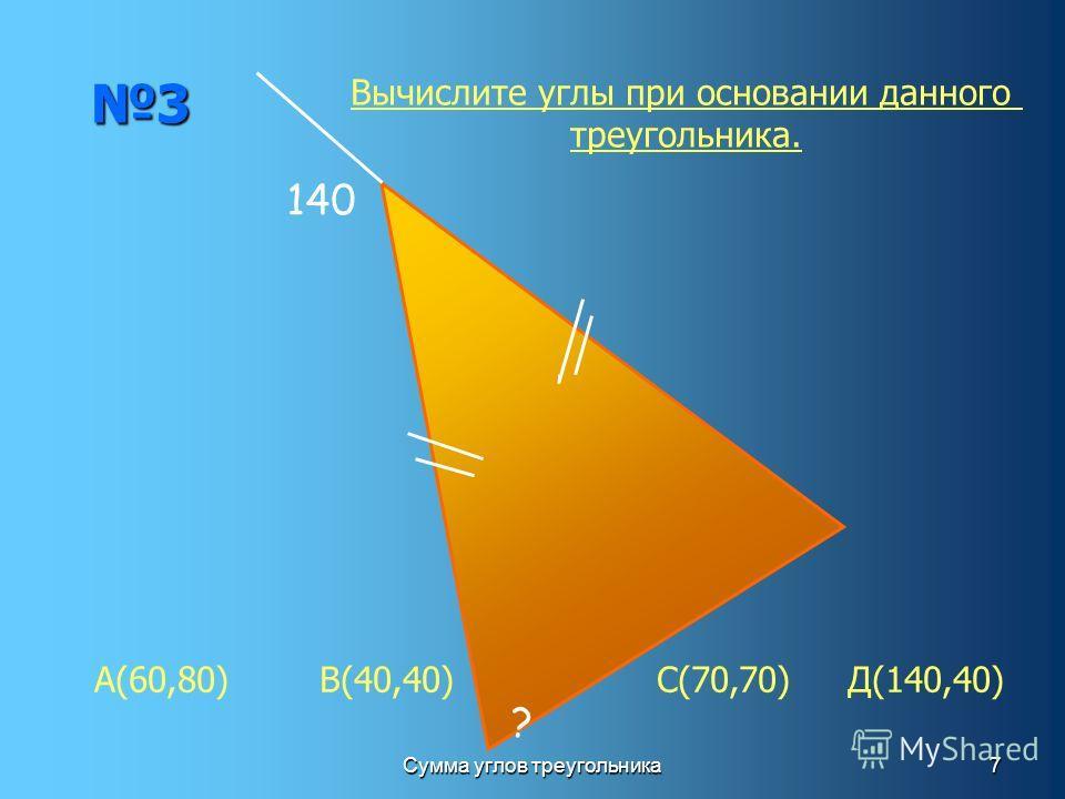Сумма углов треугольника7 3 140 ? Вычислите углы при основании данного треугольника. А(60,80) В(40,40) С(70,70) Д(140,40)