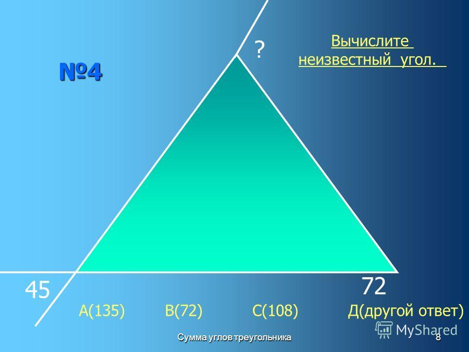 Сумма углов треугольника8 4 45 72 ? Вычислите неизвестный угол. А(135) В(72) С(108) Д(другой ответ)