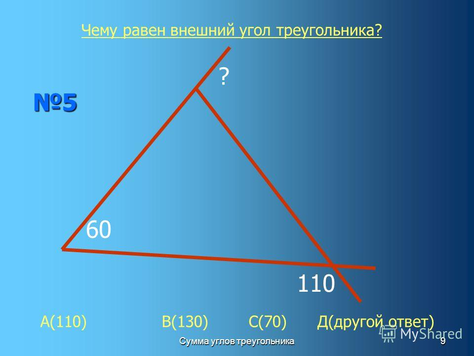 Сумма углов треугольника9 60 ? 110 5 Чему равен внешний угол треугольника? А(110) В(130) С(70) Д(другой ответ)