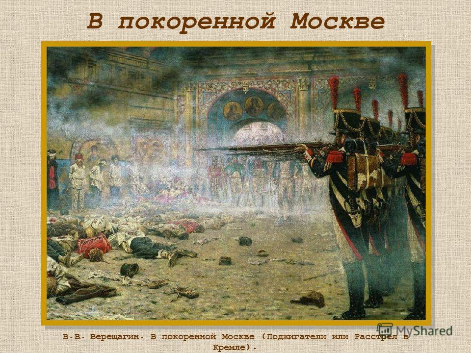 В покоренной Москве В.В. Верещагин. В покоренной Москве (Поджигатели или Расстрел в Кремле). 1897-1898
