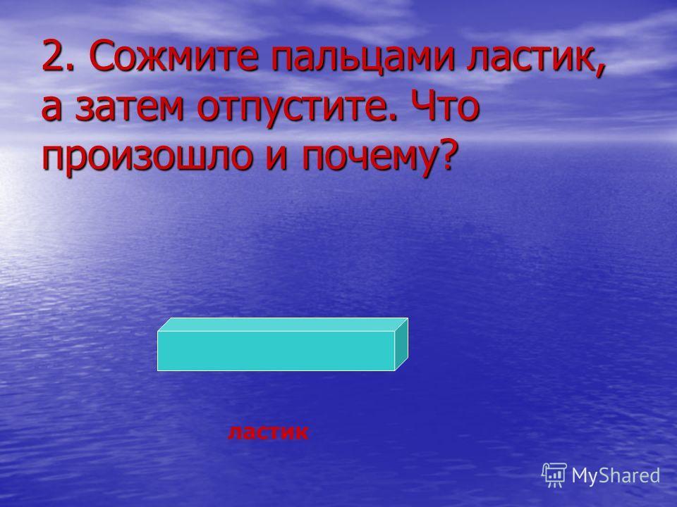 2. Сожмите пальцами ластик, а затем отпустите. Что произошло и почему? ластик