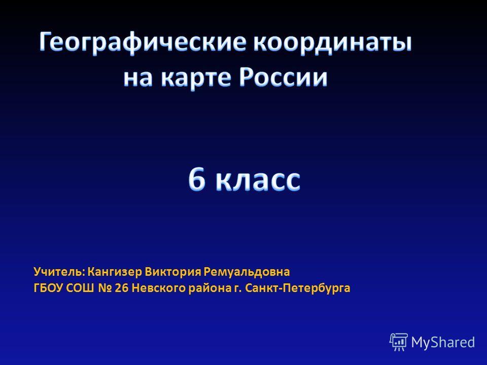 Учитель: Кангизер Виктория Ремуальдовна ГБОУ СОШ 26 Невского района г. Санкт-Петербурга