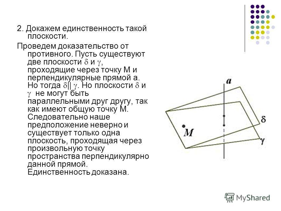 2. Докажем единственность такой плоскости. Проведем доказательство от противного. Пусть существуют две плоскости и, проходящие через точку М и перпендикулярные прямой а. Но тогда ||. Но плоскости и не могут быть параллельными друг другу, так как имею