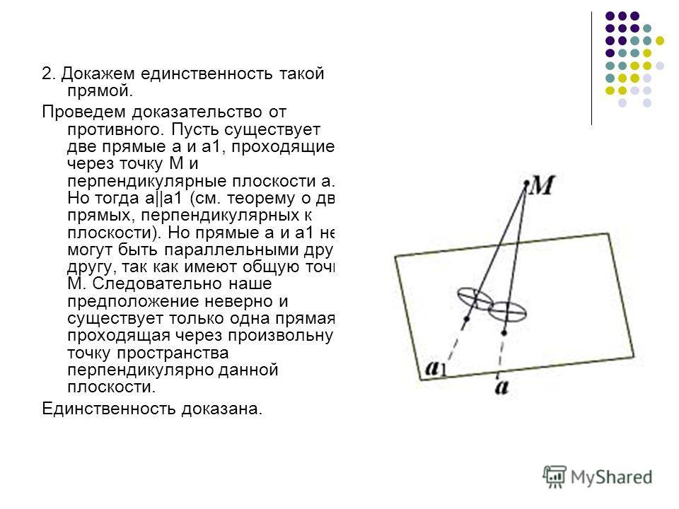 2. Докажем единственность такой прямой. Проведем доказательство от противного. Пусть существует две прямые а и а1, проходящие через точку М и перпендикулярные плоскости a. Но тогда а||а1 (см. теорему о двух прямых, перпендикулярных к плоскости). Но п
