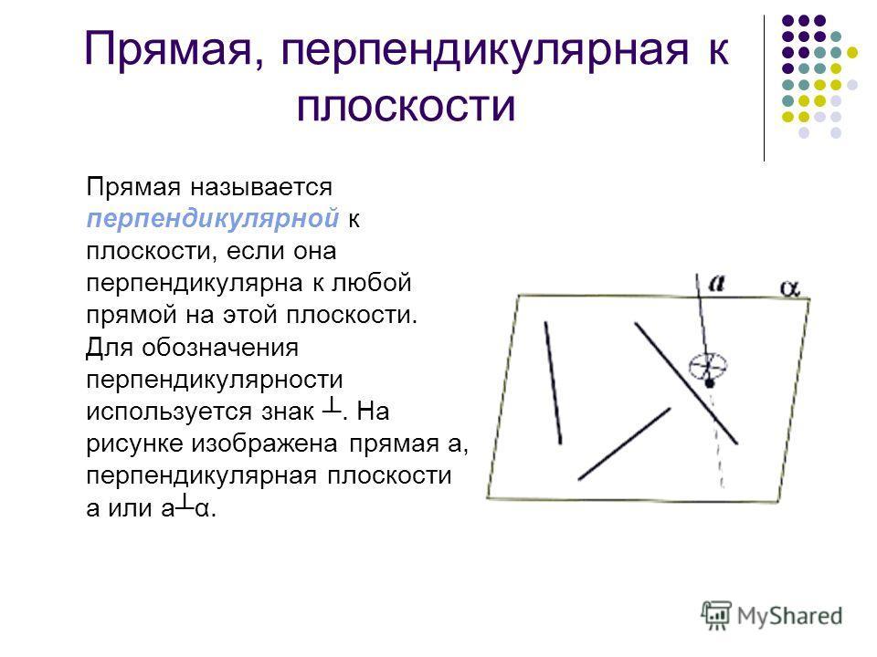 Прямая, перпендикулярная к плоскости Прямая называется перпендикулярной к плоскости, если она перпендикулярна к любой прямой на этой плоскости. Для обозначения перпендикулярности используется знак. На рисунке изображена прямая а, перпендикулярная пло
