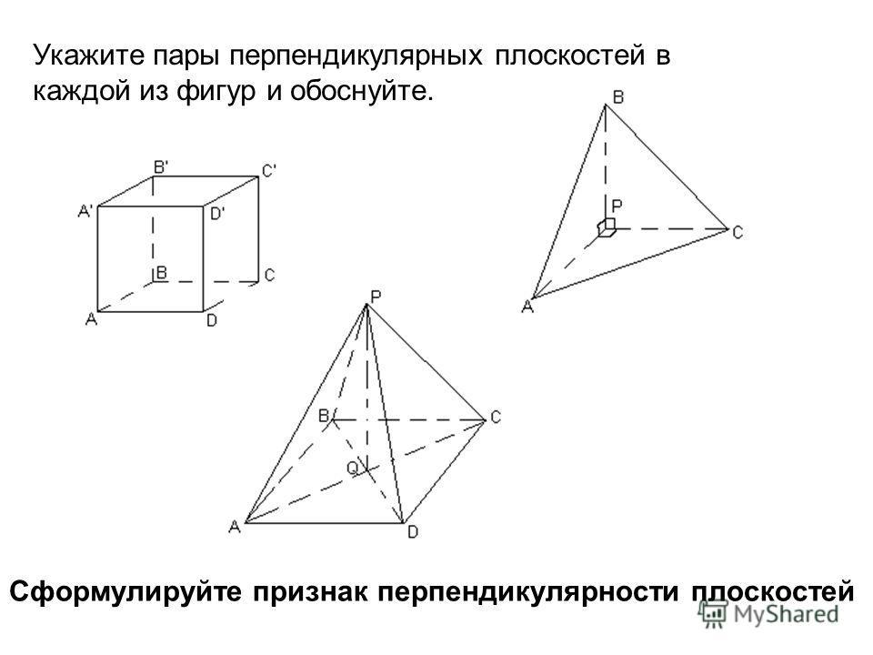 Укажите пары перпендикулярных плоскостей в каждой из фигур и обоснуйте. Сформулируйте признак перпендикулярности плоскостей