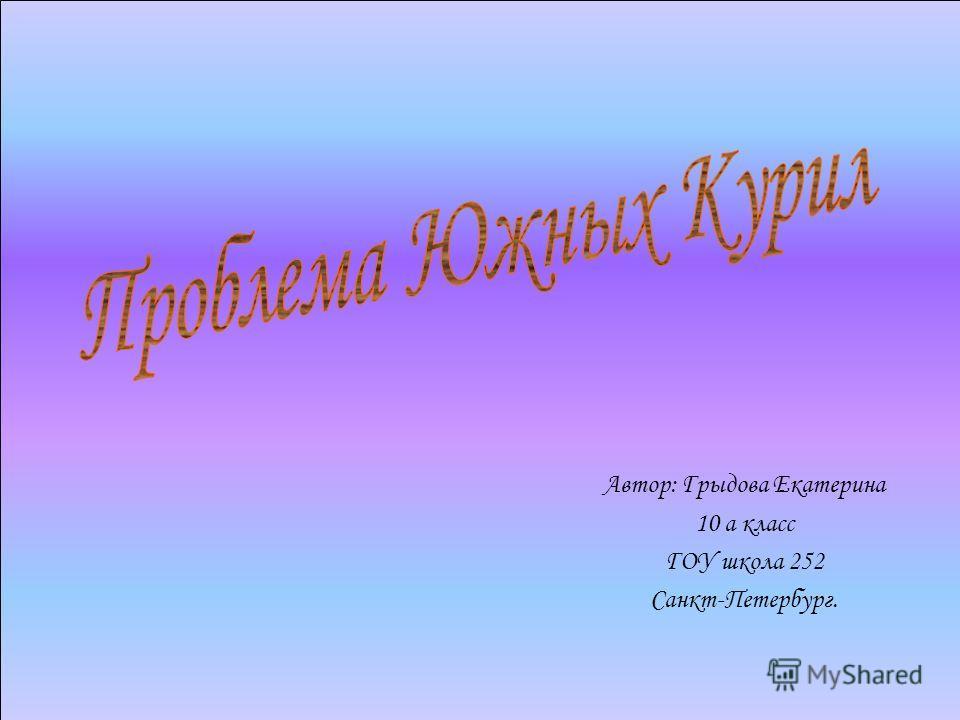 Автор: Грыдова Екатерина 10 а класс ГОУ школа 252 Санкт-Петербург.