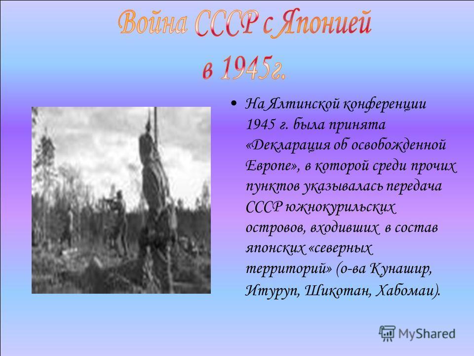 На Ялтинской конференции 1945 г. была принята «Декларация об освобожденной Европе», в которой среди прочих пунктов указывалась передача СССР южнокурильских островов, входивших в состав японских «северных территорий» (о-ва Кунашир, Итуруп, Шикотан, Ха