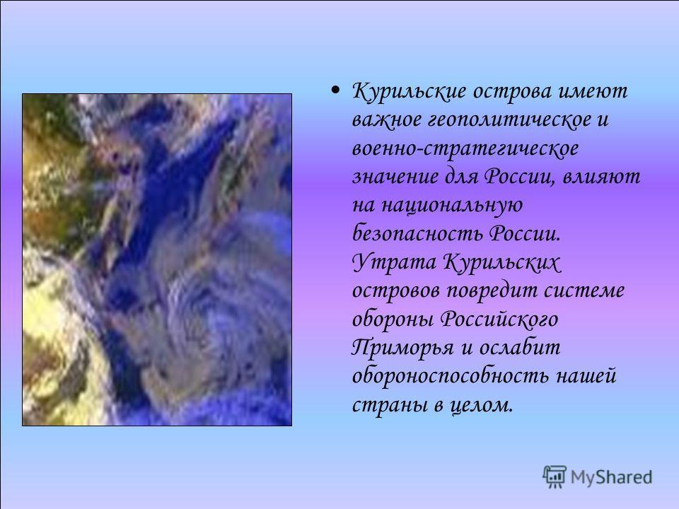 Курильские острова имеют важное геополитическое и военно-стратегическое значение для России, влияют на национальную безопасность России. Утрата Курильских островов повредит системе обороны Российского Приморья и ослабит обороноспособность нашей стран