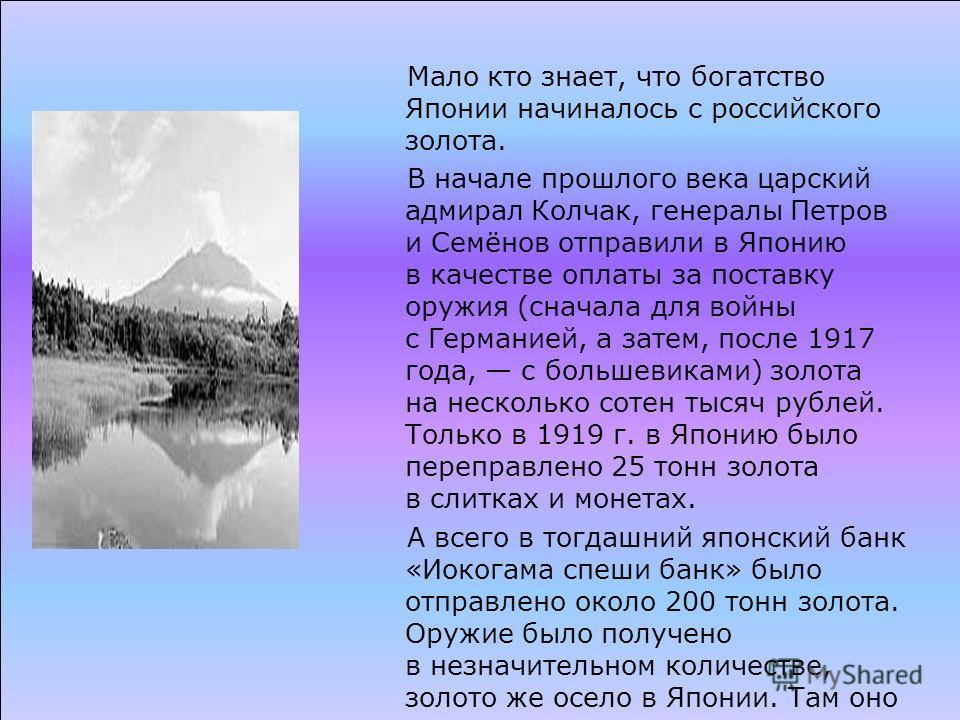 Мало кто знает, что богатство Японии начиналось с российского золота. В начале прошлого века царский адмирал Колчак, генералы Петров и Семёнов отправили в Японию в качестве оплаты за поставку оружия (сначала для войны с Германией, а затем, после 1917