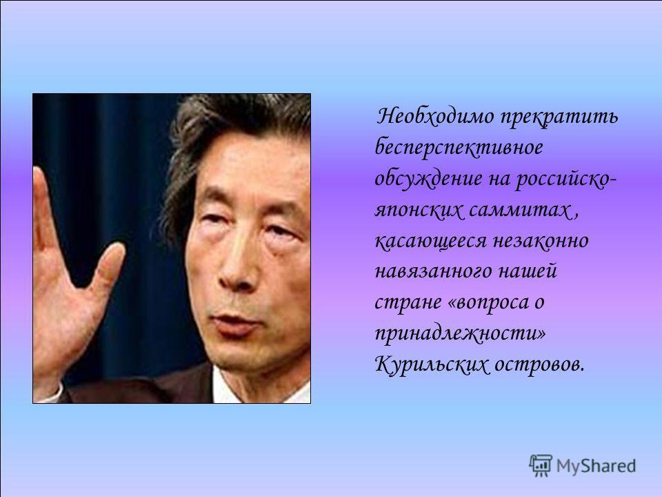 Необходимо прекратить бесперспективное обсуждение на российско- японских саммитах, касающееся незаконно навязанного нашей стране «вопроса о принадлежности» Курильских островов.