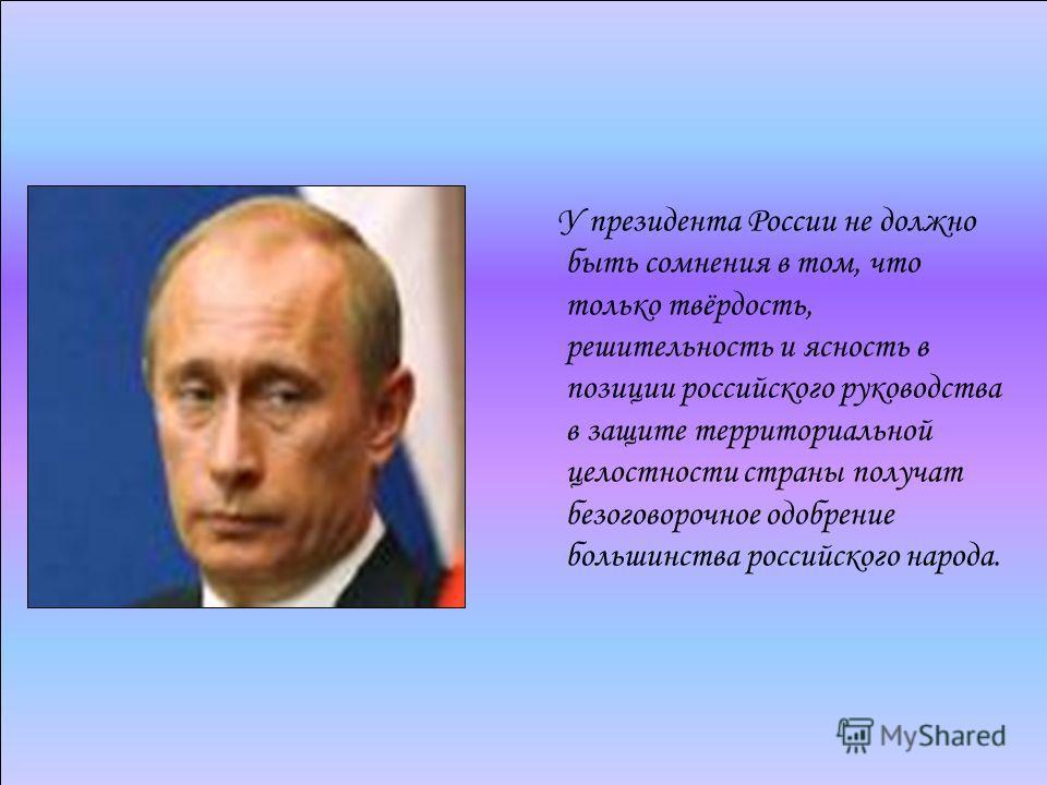 У президента России не должно быть сомнения в том, что только твёрдость, решительность и ясность в позиции российского руководства в защите территориальной целостности страны получат безоговорочное одобрение большинства российского народа.