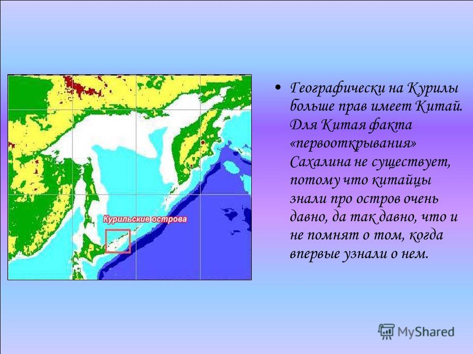 Географически на Курилы больше прав имеет Китай. Для Китая факта «первооткрывания» Сахалина не существует, потому что китайцы знали про остров очень давно, да так давно, что и не помнят о том, когда впервые узнали о нем.