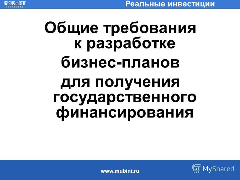 www.mubint.ru Реальные инвестиции Общие требования к разработке бизнес-планов для получения государственного финансирования