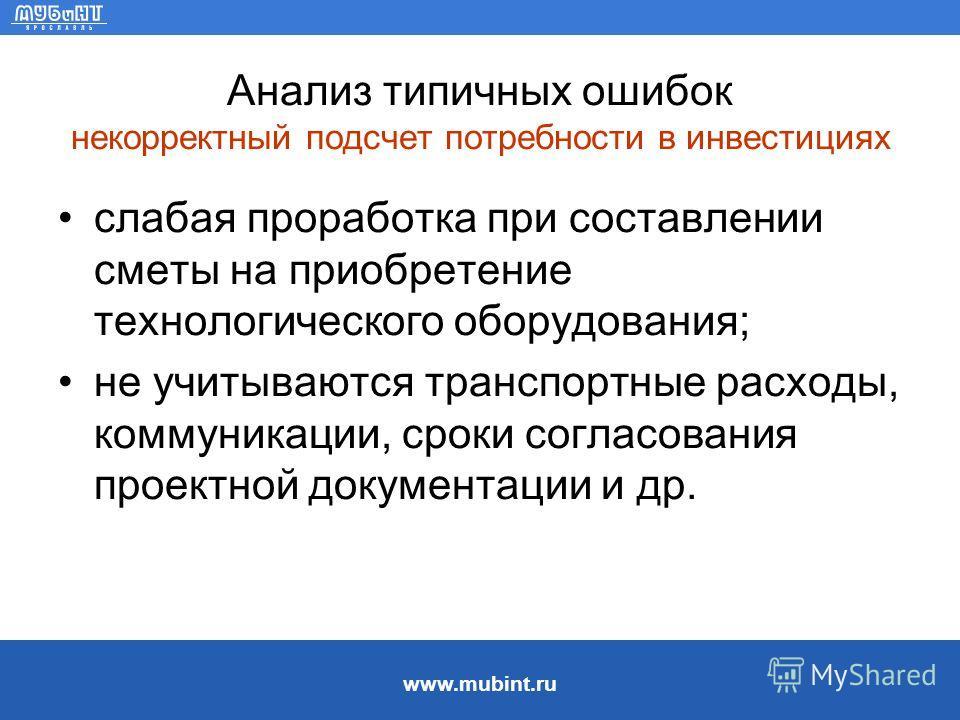www.mubint.ru Анализ типичных ошибок некорректный подсчет потребности в инвестициях слабая проработка при составлении сметы на приобретение технологического оборудования; не учитываются транспортные расходы, коммуникации, сроки согласования проектной
