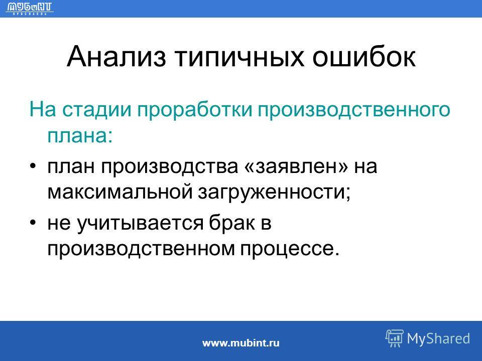www.mubint.ru Анализ типичных ошибок На стадии проработки производственного плана: план производства «заявлен» на максимальной загруженности; не учитывается брак в производственном процессе.