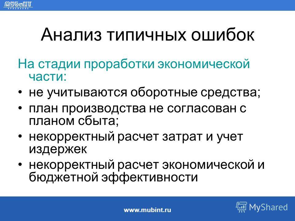 www.mubint.ru Анализ типичных ошибок На стадии проработки экономической части: не учитываются оборотные средства; план производства не согласован с планом сбыта; некорректный расчет затрат и учет издержек некорректный расчет экономической и бюджетной