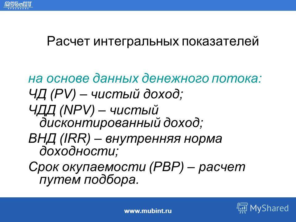 www.mubint.ru Расчет интегральных показателей на основе данных денежного потока: ЧД (PV) – чистый доход; ЧДД (NPV) – чистый дисконтированный доход; ВНД (IRR) – внутренняя норма доходности; Срок окупаемости (PBP) – расчет путем подбора.