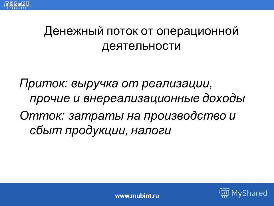 www.mubint.ru Денежный поток от операционной деятельности Приток: выручка от реализации, прочие и внереализационные доходы Отток: затраты на производство и сбыт продукции, налоги