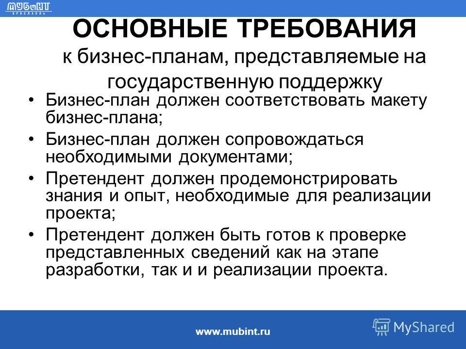 www.mubint.ru ОСНОВНЫЕ ТРЕБОВАНИЯ к бизнес-планам, представляемые на государственную поддержку Бизнес-план должен соответствовать макету бизнес-плана; Бизнес-план должен сопровождаться необходимыми документами; Претендент должен продемонстрировать зн