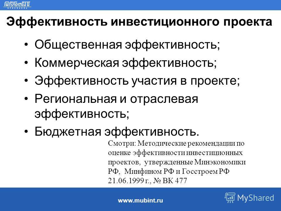 www.mubint.ru Эффективность инвестиционного проекта Общественная эффективность; Коммерческая эффективность; Эффективность участия в проекте; Региональная и отраслевая эффективность; Бюджетная эффективность. Смотри: Методические рекомендации по оценке