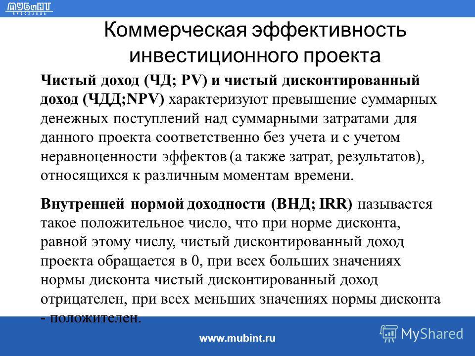 www.mubint.ru Коммерческая эффективность инвестиционного проекта Чистый доход (ЧД; PV) и чистый дисконтированный доход (ЧДД;NPV) характеризуют превышение суммарных денежных поступлений над суммарными затратами для данного проекта соответственно без у