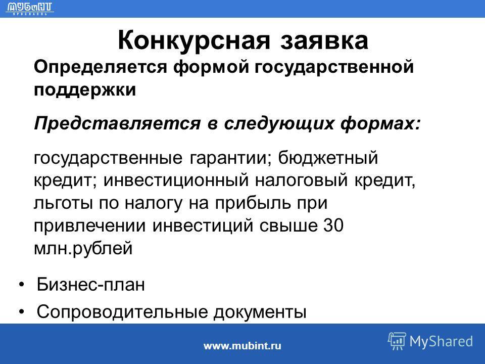 www.mubint.ru Конкурсная заявка Бизнес-план Сопроводительные документы Определяется формой государственной поддержки Представляется в следующих формах: государственные гарантии; бюджетный кредит; инвестиционный налоговый кредит, льготы по налогу на п